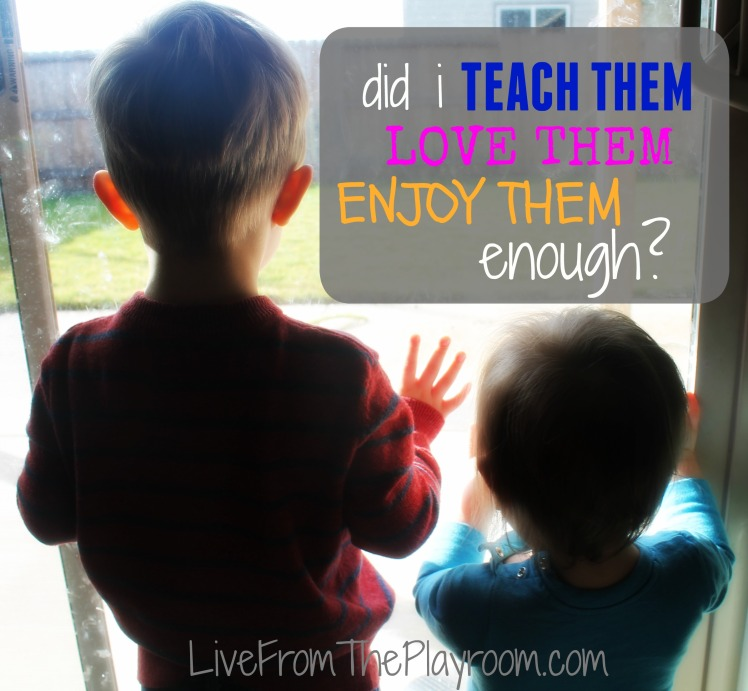 did i teach them, love them and enjoy them enough?